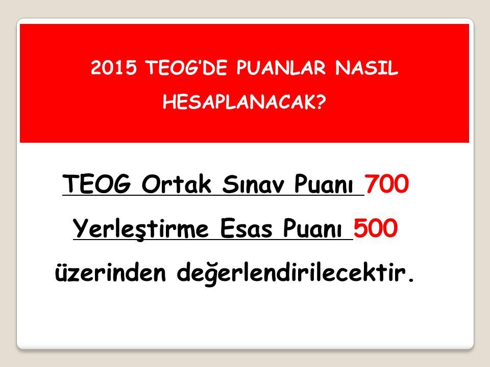 TEOG Ortak Sınav Puanı 700 Yerleştirme Esas Puanı 500 üzerinden değerlendirilecektir. 2015 TEOG'DE PUANLAR NASIL HESAPLANACAK?