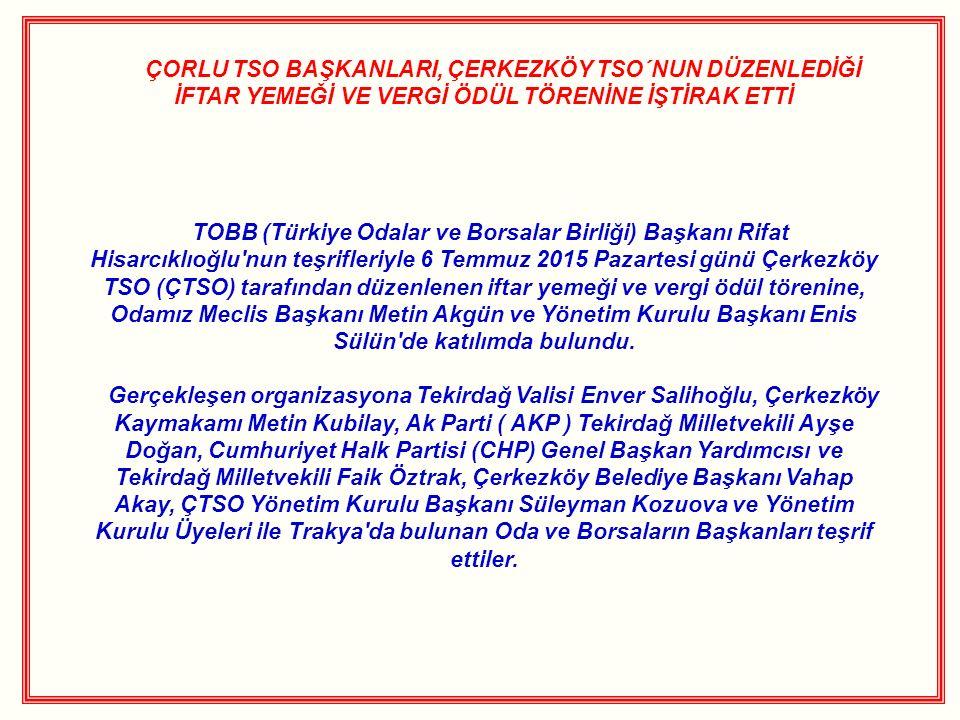 ÇORLU TSO BAŞKANLARI, ÇERKEZKÖY TSO´NUN DÜZENLEDİĞİ İFTAR YEMEĞİ VE VERGİ ÖDÜL TÖRENİNE İŞTİRAK ETTİ TOBB (Türkiye Odalar ve Borsalar Birliği) Başkanı Rifat Hisarcıklıoğlu nun teşrifleriyle 6 Temmuz 2015 Pazartesi günü Çerkezköy TSO (ÇTSO) tarafından düzenlenen iftar yemeği ve vergi ödül törenine, Odamız Meclis Başkanı Metin Akgün ve Yönetim Kurulu Başkanı Enis Sülün de katılımda bulundu.