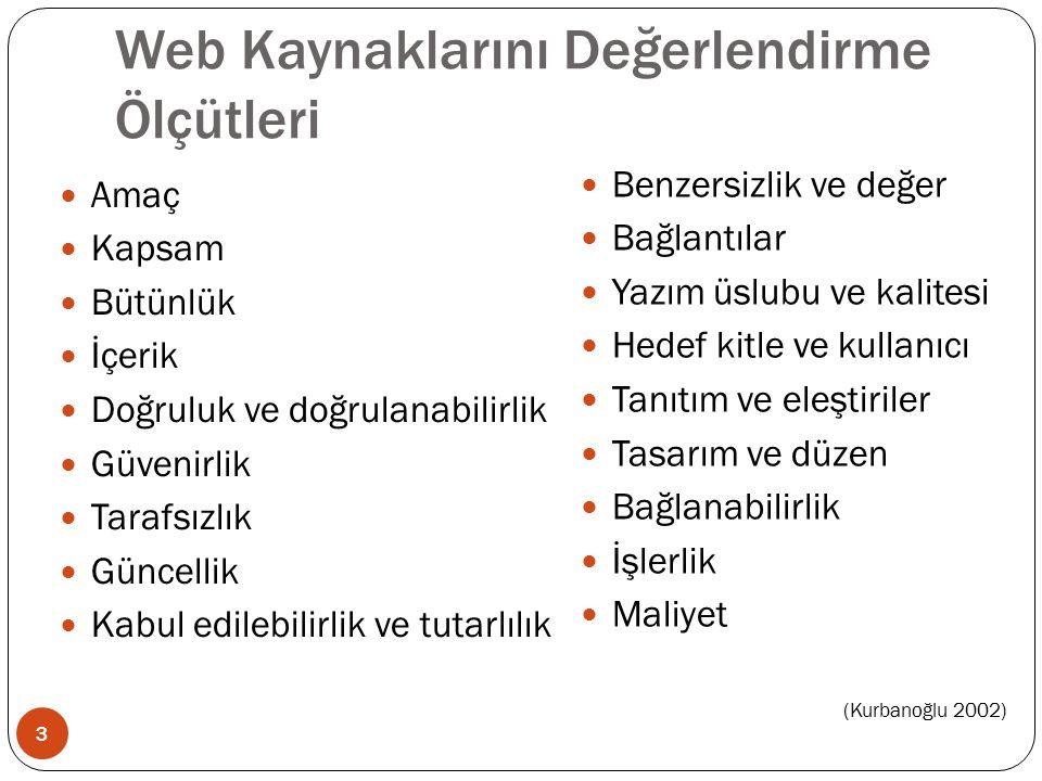 Web Kaynaklarını Değerlendirme Ölçütleri Amaç Kapsam Bütünlük İçerik Doğruluk ve doğrulanabilirlik Güvenirlik Tarafsızlık Güncellik Kabul edilebilirlik ve tutarlılık 3 Benzersizlik ve değer Bağlantılar Yazım üslubu ve kalitesi Hedef kitle ve kullanıcı Tanıtım ve eleştiriler Tasarım ve düzen Bağlanabilirlik İşlerlik Maliyet (Kurbanoğlu 2002)