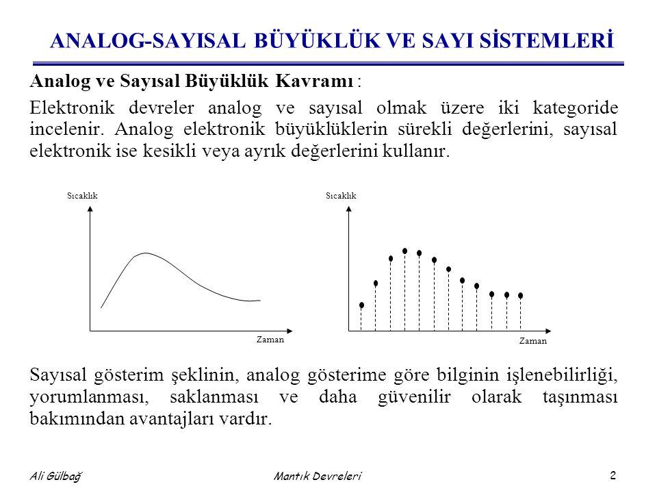 3 Ali Gülbağ Mantık Devreleri Analog ve Sayısal Büyüklük Kavramı Sayısal bir değer, 'ON' ve 'OFF' voltaj seviyelerinin (genellikle +5 Volt=ON, 0 Volt=OFF) bir kombinasyonu ile ifade edilebilir.