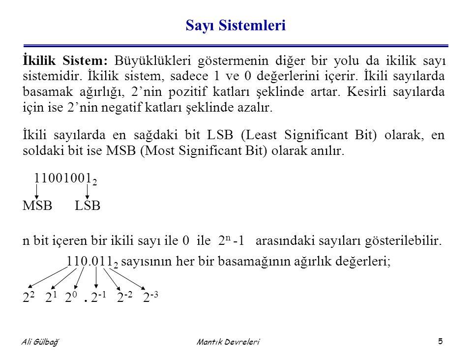 6 Ali Gülbağ Mantık Devreleri Sayı Sistemleri İkilik sistemden onluk sisteme dönüşüm: Herhangi bir ikili sayının onluk sistemdeki karşılığını bulmak için, sayı içerisindeki 1'lerin basamak değerleri toplanır, 0'lar hesaba katılmaz.