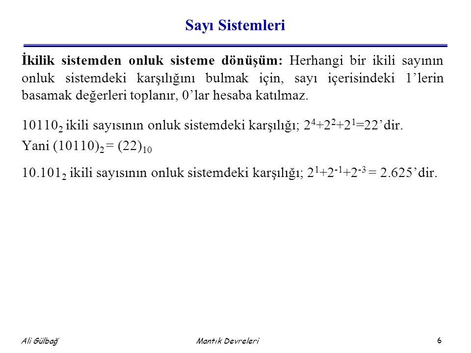 7 Ali Gülbağ Mantık Devreleri Sayı Sistemleri Onluk sistemden ikilik sisteme dönüşüm: İki yöntem kullanılabilir: İkili sayının basamak değerlerinin toplamı onluk sayıyı verecek şekilde düzenlemeye gidilir.