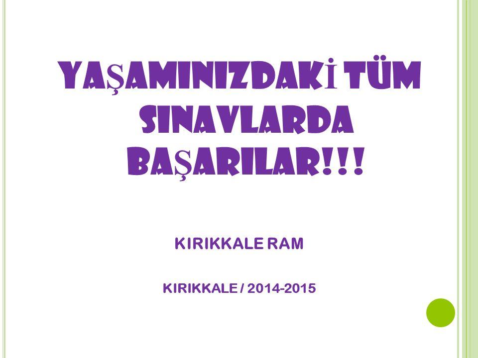 YA Ş AMINIZDAK İ TÜM SINAVLARDA BA Ş ARILAR!!! KIRIKKALE RAM KIRIKKALE / 2014-2015