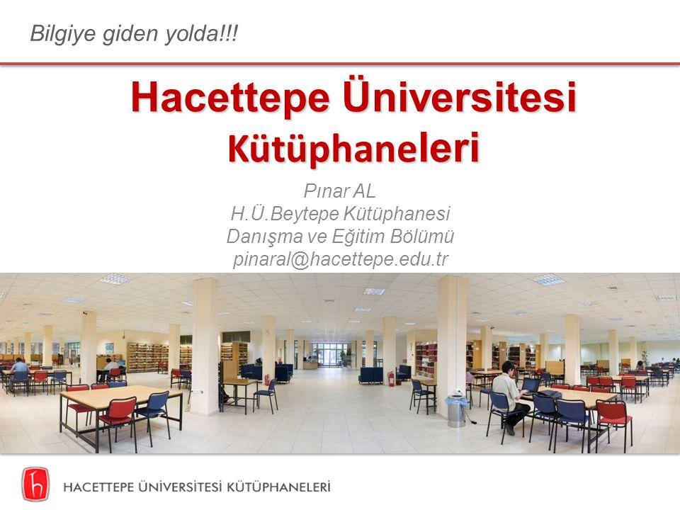 Hacettepe Üniversitesi Kütüphane leri Pınar AL H.Ü.Beytepe Kütüphanesi Danışma ve Eğitim Bölümü pinaral@hacettepe.edu.tr Bilgiye giden yolda!!!