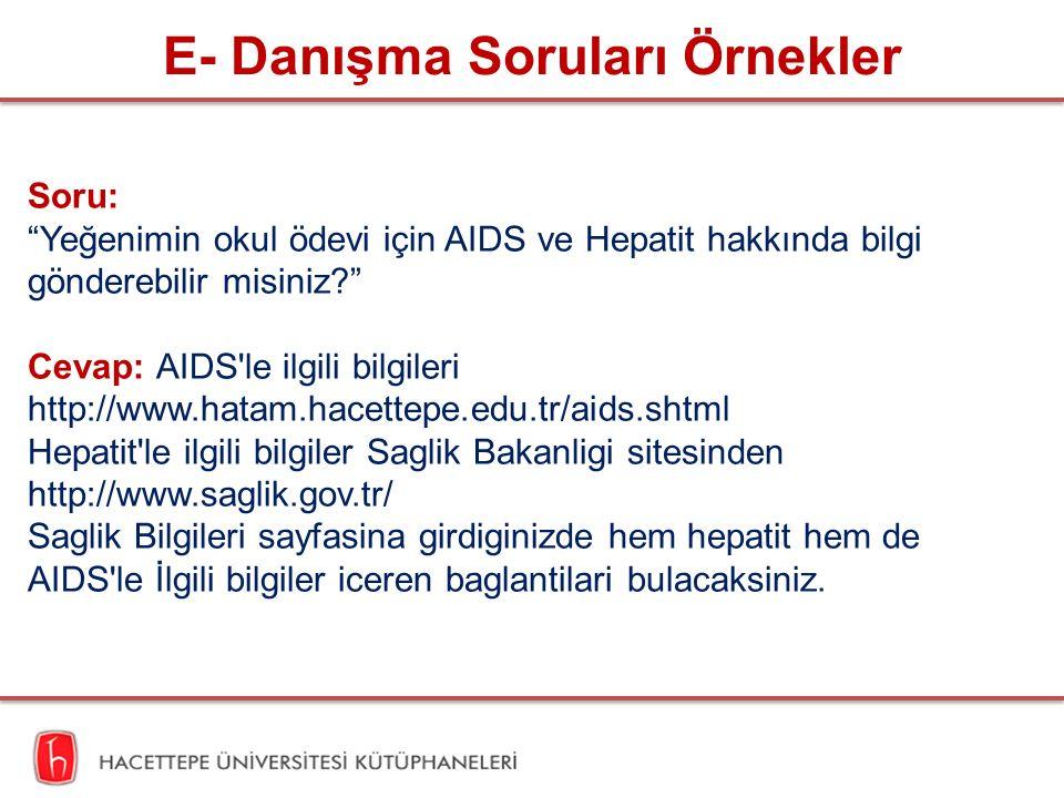 E- Danışma Soruları Örnekler Soru: Yeğenimin okul ödevi için AIDS ve Hepatit hakkında bilgi gönderebilir misiniz Cevap: AIDS le ilgili bilgileri http://www.hatam.hacettepe.edu.tr/aids.shtml Hepatit le ilgili bilgiler Saglik Bakanligi sitesinden http://www.saglik.gov.tr/ Saglik Bilgileri sayfasina girdiginizde hem hepatit hem de AIDS le İlgili bilgiler iceren baglantilari bulacaksiniz.