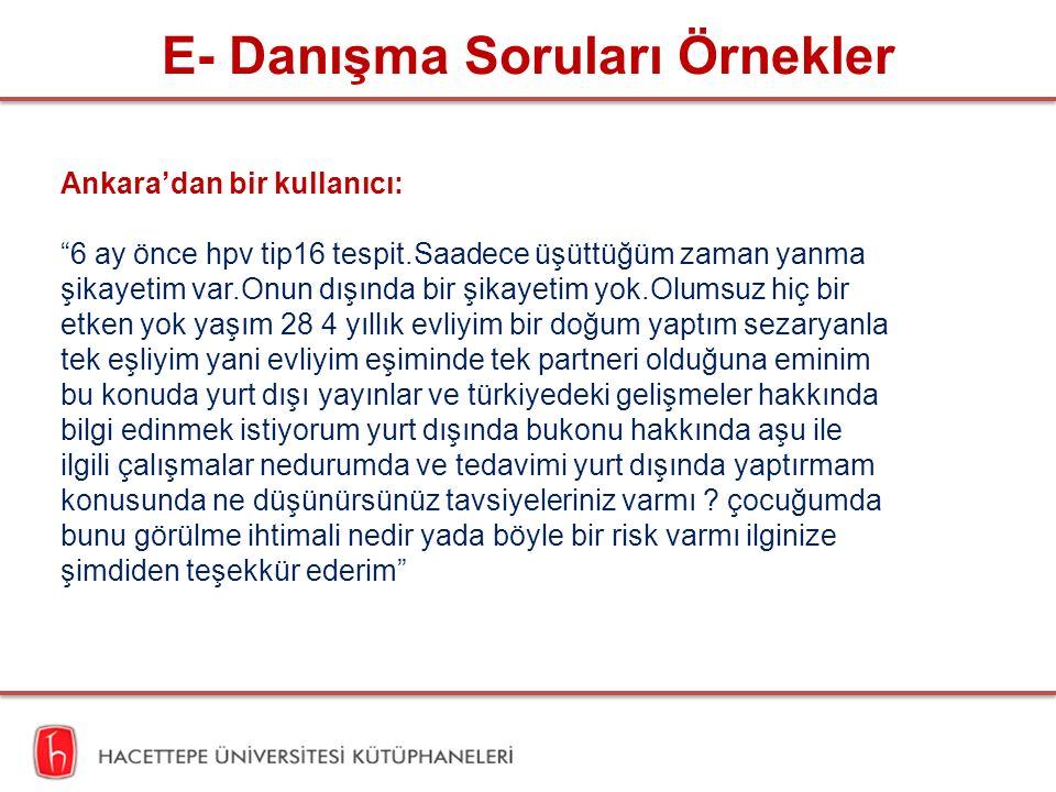 E- Danışma Soruları Örnekler Ankara'dan bir kullanıcı: 6 ay önce hpv tip16 tespit.Saadece üşüttüğüm zaman yanma şikayetim var.Onun dışında bir şikayetim yok.Olumsuz hiç bir etken yok yaşım 28 4 yıllık evliyim bir doğum yaptım sezaryanla tek eşliyim yani evliyim eşiminde tek partneri olduğuna eminim bu konuda yurt dışı yayınlar ve türkiyedeki gelişmeler hakkında bilgi edinmek istiyorum yurt dışında bukonu hakkında aşu ile ilgili çalışmalar nedurumda ve tedavimi yurt dışında yaptırmam konusunda ne düşünürsünüz tavsiyeleriniz varmı .