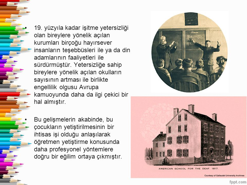 19. yüzyıla kadar işitme yetersizliği olan bireylere yönelik açılan kurumları birçoğu hayırsever insanların teşebbüsleri ile ya da din adamlarının faa