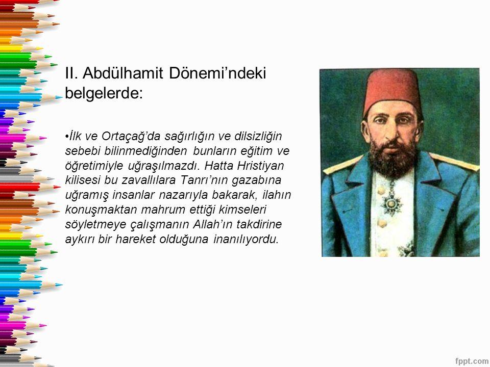 II. Abdülhamit Dönemi'ndeki belgelerde: İlk ve Ortaçağ'da sağırlığın ve dilsizliğin sebebi bilinmediğinden bunların eğitim ve öğretimiyle uğraşılmazdı