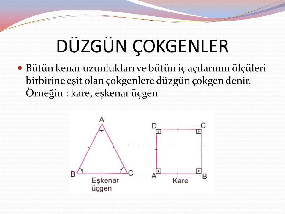 DÜZGÜN ÇOKGENLER Bütün kenar uzunlukları ve bütün iç açılarının ölçüleri birbirine eşit olan çokgenlere düzgün çokgen denir. Örneğin : kare, eşkenar ü