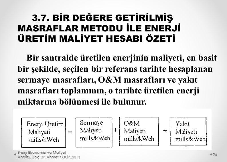 3.7. BİR DEĞERE GETİRİLMİŞ MASRAFLAR METODU İLE ENERJİ ÜRETİM MALİYET HESABI ÖZETİ Bir santralde üretilen enerjinin maliyeti, en basit bir şekilde, se