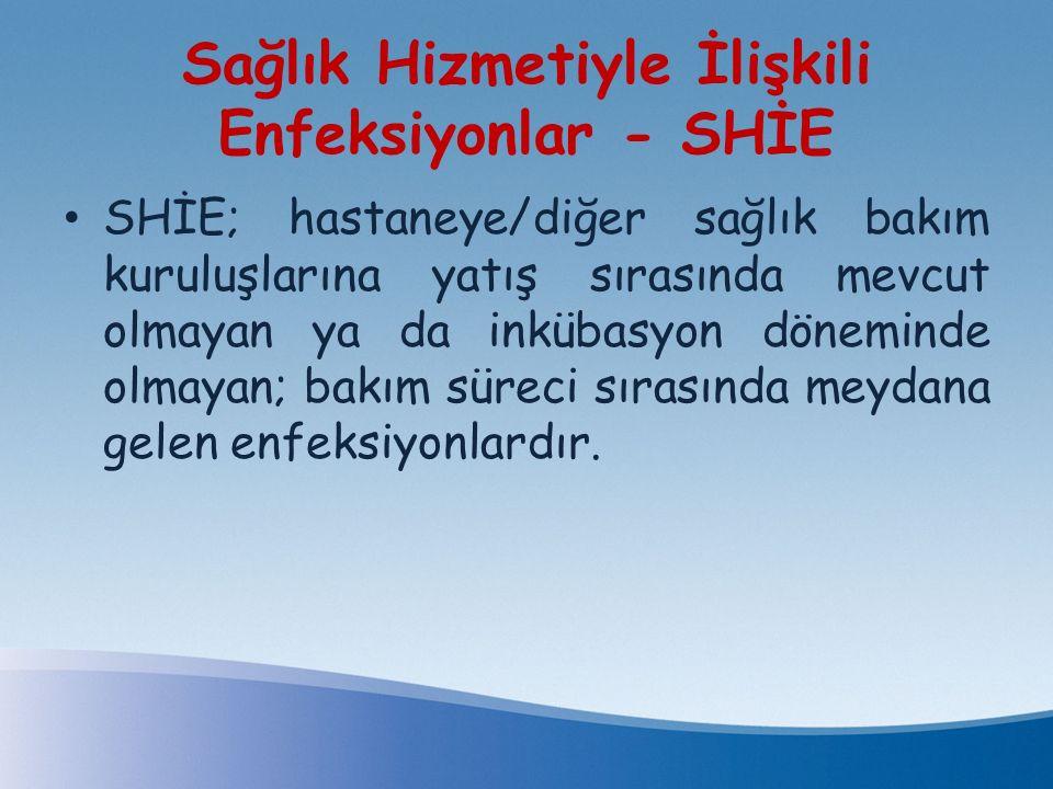 Sağlık Hizmetiyle İlişkili Enfeksiyonlar - SHİE SHİE; hastaneye/diğer sağlık bakım kuruluşlarına yatış sırasında mevcut olmayan ya da inkübasyon dönem