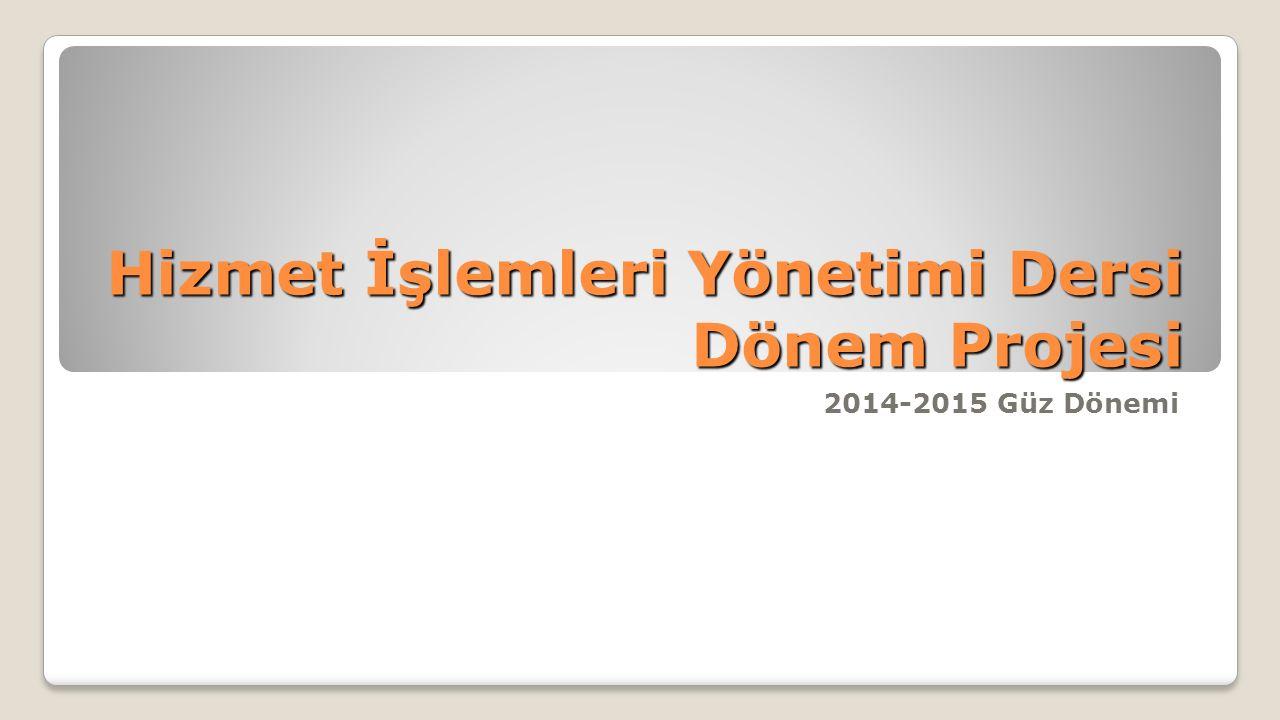 Hizmet İşlemleri Yönetimi Dersi Dönem Projesi 2014-2015 Güz Dönemi
