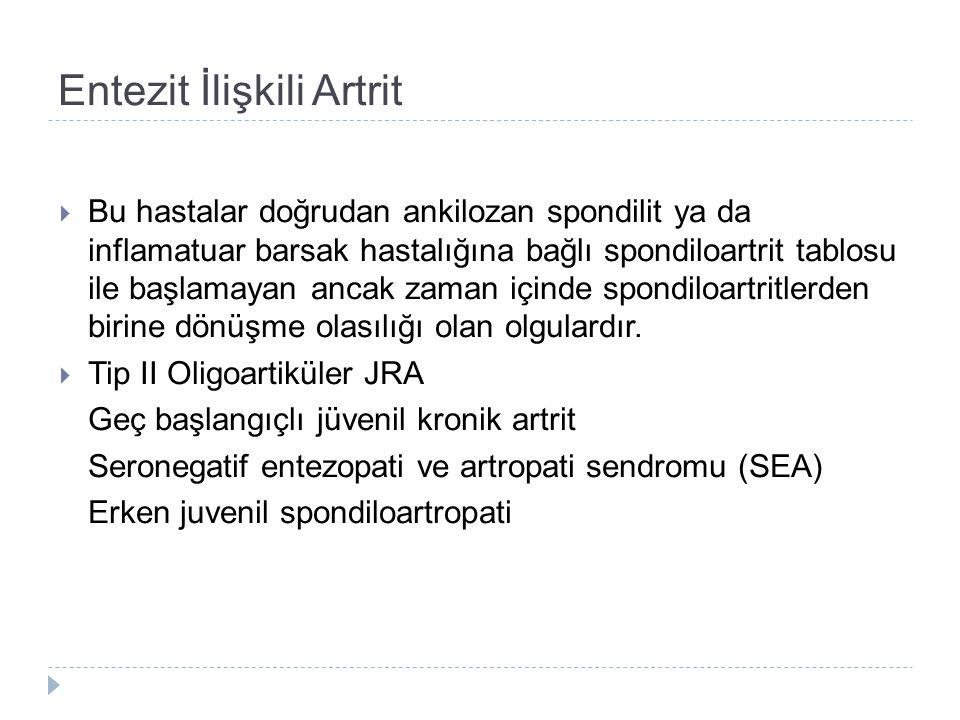 Entezit İlişkili Artrit  Bu hastalar doğrudan ankilozan spondilit ya da inflamatuar barsak hastalığına bağlı spondiloartrit tablosu ile başlamayan ancak zaman içinde spondiloartritlerden birine dönüşme olasılığı olan olgulardır.