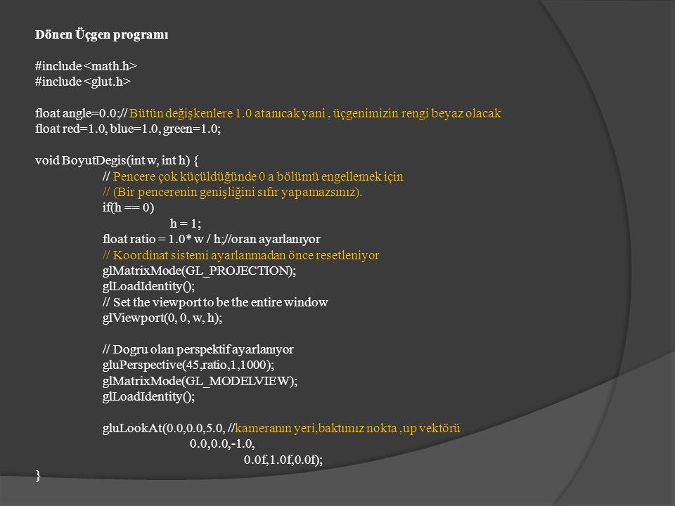 void Ciz(void) { glClear(GL_COLOR_BUFFER_BIT|GL_DEPTH_BUFFER_BIT); glPushMatrix(); glRotatef(angle,0.0,1.0,0.0);//şekli döndürmeye yarayan komut (0.0,1.0,0.0 y ekseni etrafında dönecegini gösteriyor) glColor3f(red,green,blue); glBegin(GL_TRIANGLES); glVertex3f(-0.5,-0.5,0.0); glVertex3f(0.5,0.0,0.0); glVertex3f(0.0,0.5,0.0); glEnd(); glPopMatrix(); angle++;//açıyı arttırıyoruz glutSwapBuffers(); }
