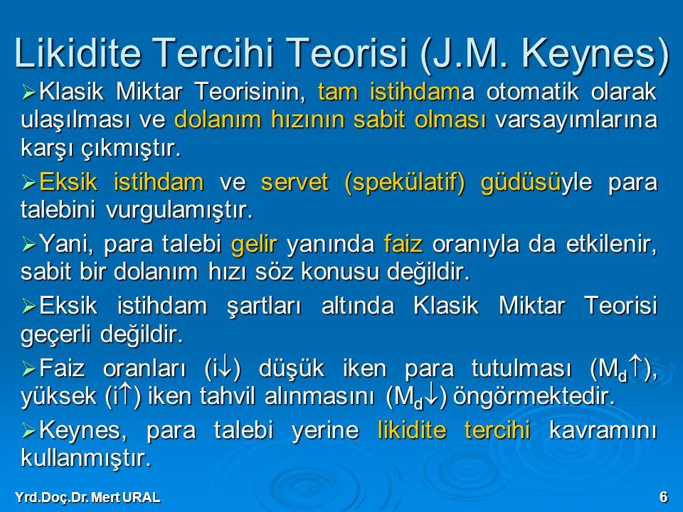 Yrd.Doç.Dr. Mert URAL 6 Likidite Tercihi Teorisi (J.M. Keynes)  Klasik Miktar Teorisinin, tam istihdama otomatik olarak ulaşılması ve dolanım hızının