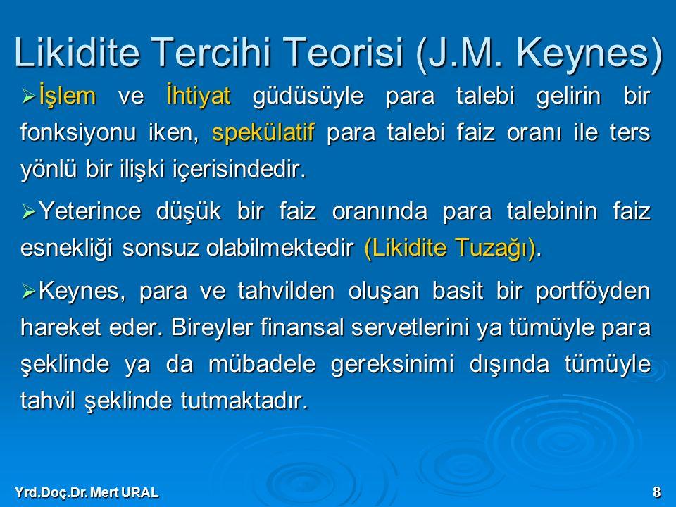 Yrd.Doç.Dr. Mert URAL 8 Likidite Tercihi Teorisi (J.M. Keynes)  İşlem ve İhtiyat güdüsüyle para talebi gelirin bir fonksiyonu iken, spekülatif para t