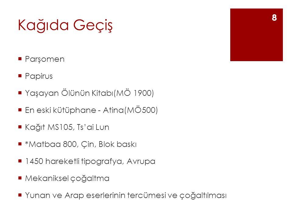 Kağıda Geçiş  Parşomen  Papirus  Yaşayan Ölünün Kitabı(MÖ 1900)  En eski kütüphane - Atina(MÖ500)  Kağıt MS105, Ts'ai Lun  *Matbaa 800, Çin, Blok baskı  1450 hareketli tipografya, Avrupa  Mekaniksel çoğaltma  Yunan ve Arap eserlerinin tercümesi ve çoğaltılması 8