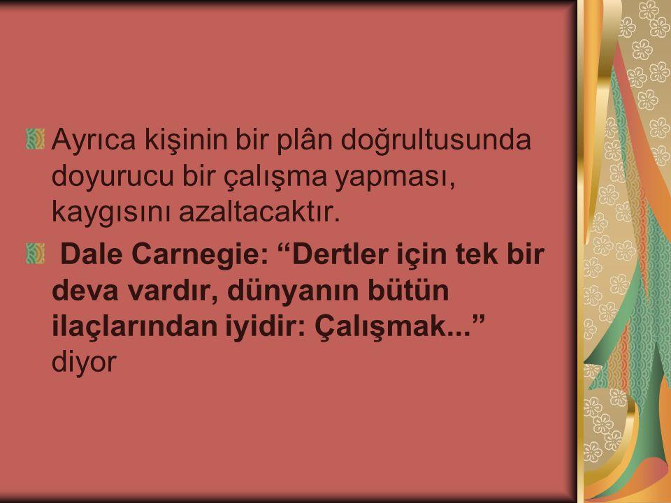 """Ayrıca kişinin bir plân doğrultusunda doyurucu bir çalışma yapması, kaygısını azaltacaktır. Dale Carnegie: """"Dertler için tek bir deva vardır, dünyanın"""