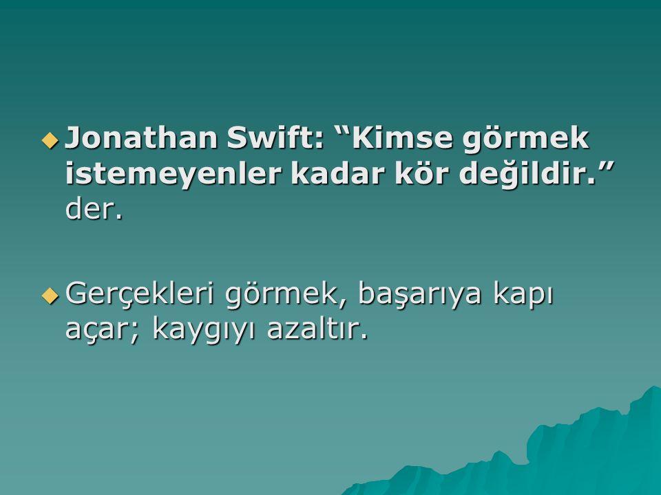 """ Jonathan Swift: """"Kimse görmek istemeyenler kadar kör değildir."""" der.  Gerçekleri görmek, başarıya kapı açar; kaygıyı azaltır."""