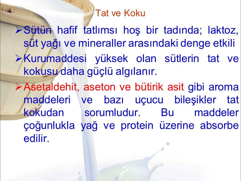 Tat ve Koku  Sütün hafif tatlımsı hoş bir tadında; laktoz, süt yağı ve mineraller arasındaki denge etkili  Kurumaddesi yüksek olan sütlerin tat ve kokusu daha güçlü algılanır.