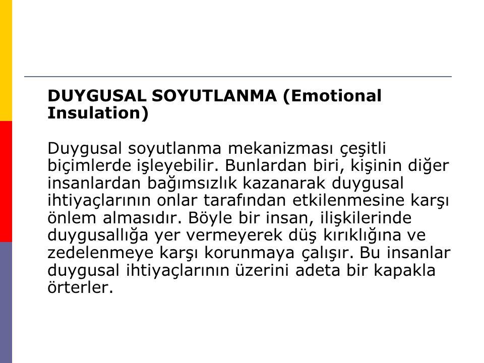 DUYGUSAL SOYUTLANMA (Emotional Insulation) Duygusal soyutlanma mekanizması çeşitli biçimlerde işleyebilir. Bunlardan biri, kişinin diğer insanlardan b