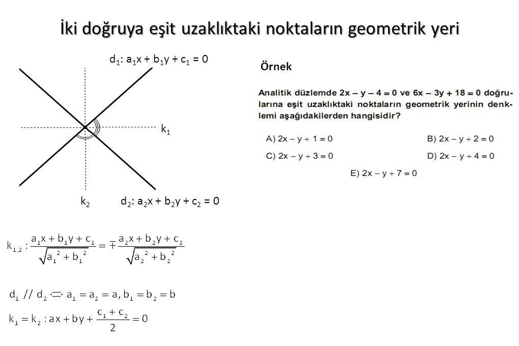 İki doğruya eşit uzaklıktaki noktaların geometrik yeri d 2 : a 2 x + b 2 y + c 2 = 0 d 1 : a 1 x + b 1 y + c 1 = 0 k1k1 k2k2 Örnek