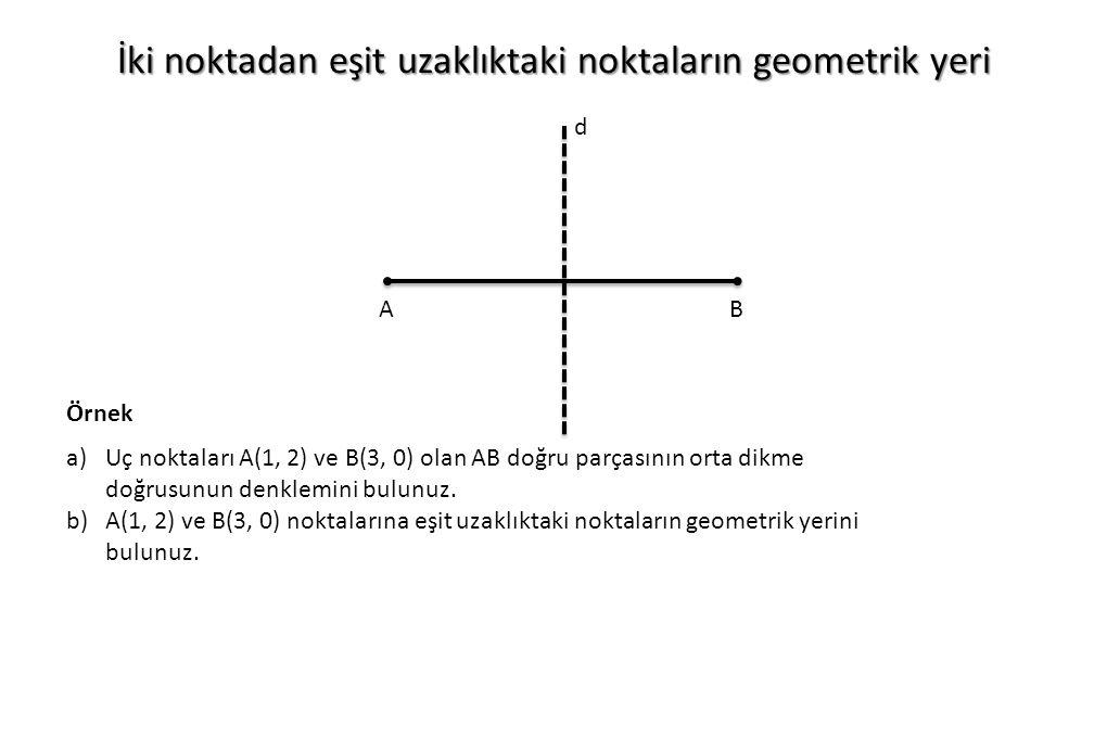 İki noktadan eşit uzaklıktaki noktaların geometrik yeri AB d a)Uç noktaları A(1, 2) ve B(3, 0) olan AB doğru parçasının orta dikme doğrusunun denklemi