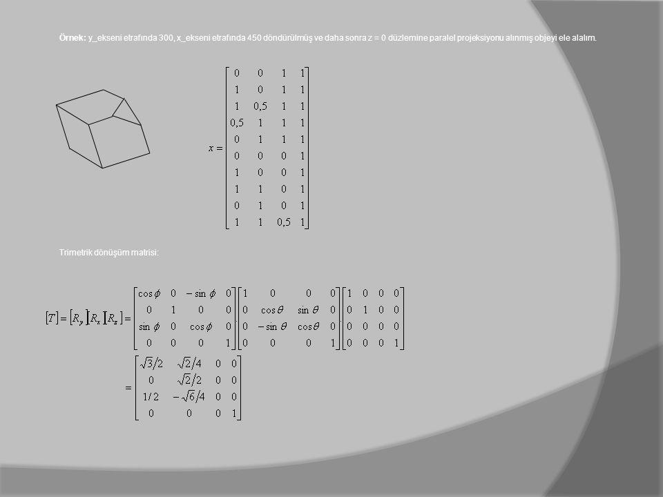 Örnek: y_ekseni etrafında 300, x_ekseni etrafında 450 döndürülmüş ve daha sonra z = 0 düzlemine paralel projeksiyonu alınmış objeyi ele alalım. Trimet