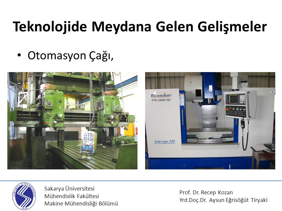 Sakarya Üniversitesi Mühendislik Fakültesi Makine Mühendisliği Bölümü Otomasyon Çağı, Teknolojide Meydana Gelen Gelişmeler Prof. Dr. Recep Kozan Yrd.D