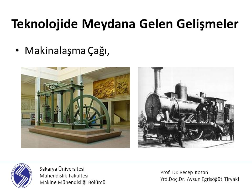 Sakarya Üniversitesi Mühendislik Fakültesi Makine Mühendisliği Bölümü Makinalaşma Çağı, Teknolojide Meydana Gelen Gelişmeler Prof. Dr. Recep Kozan Yrd