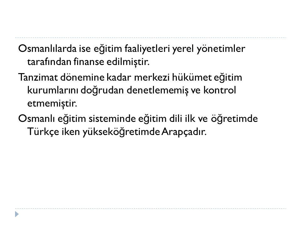 Osmanlılarda ise e ğ itim faaliyetleri yerel yönetimler tarafından finanse edilmiştir.