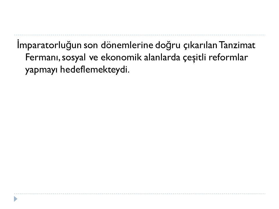İ mparatorlu ğ un son dönemlerine do ğ ru çıkarılan Tanzimat Fermanı, sosyal ve ekonomik alanlarda çeşitli reformlar yapmayı hedeflemekteydi.