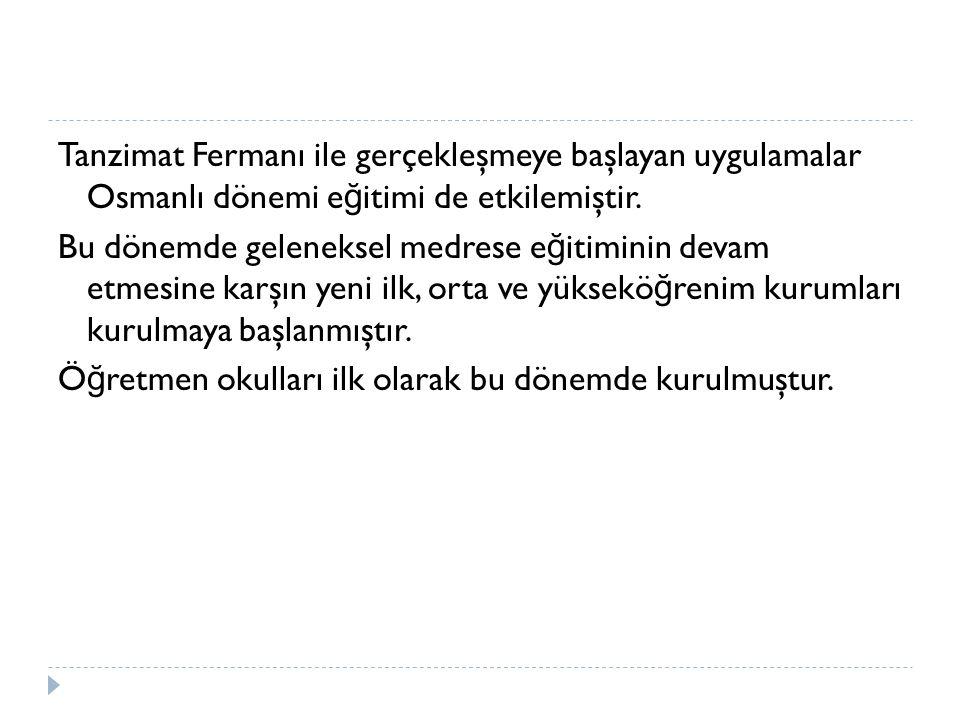 Tanzimat Fermanı ile gerçekleşmeye başlayan uygulamalar Osmanlı dönemi e ğ itimi de etkilemiştir.