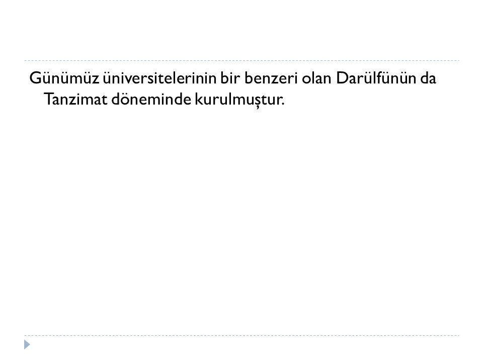 Günümüz üniversitelerinin bir benzeri olan Darülfünün da Tanzimat döneminde kurulmuştur.