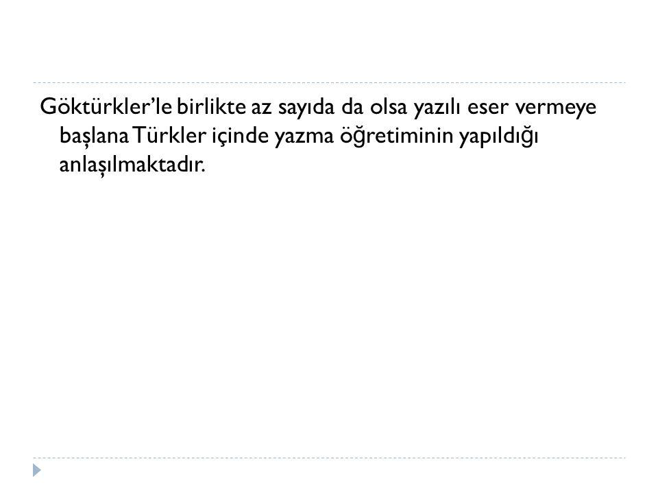 Göktürkler'le birlikte az sayıda da olsa yazılı eser vermeye başlana Türkler içinde yazma ö ğ retiminin yapıldı ğ ı anlaşılmaktadır.