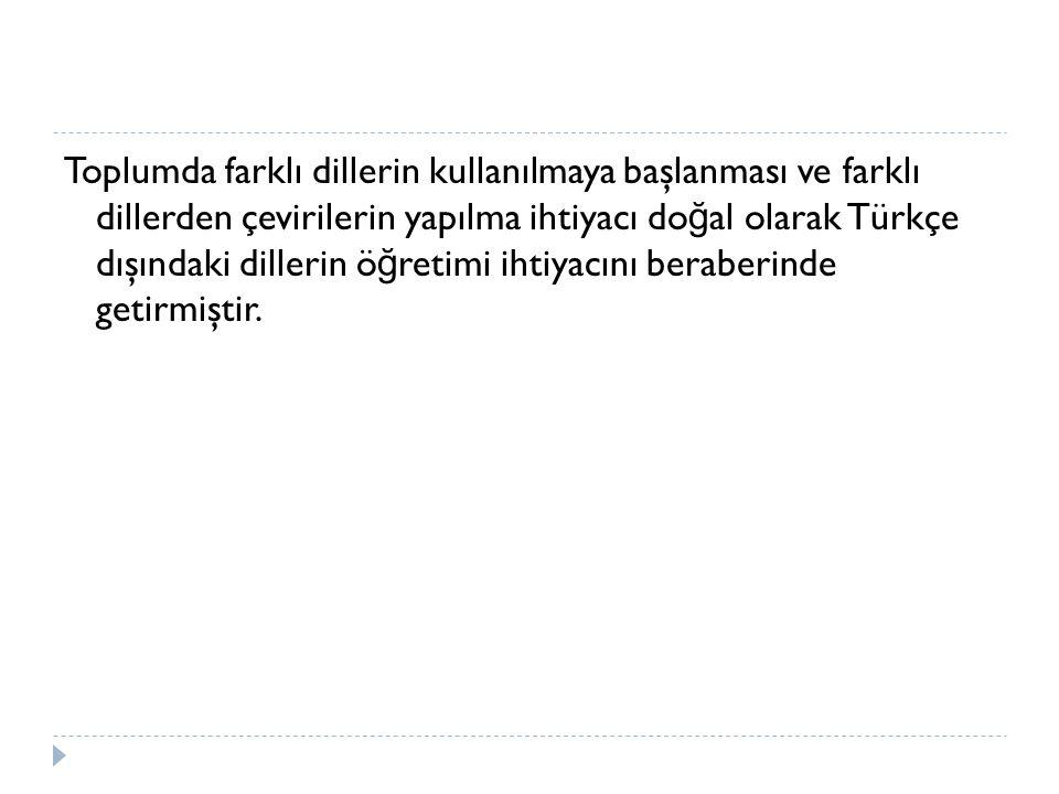 Toplumda farklı dillerin kullanılmaya başlanması ve farklı dillerden çevirilerin yapılma ihtiyacı do ğ al olarak Türkçe dışındaki dillerin ö ğ retimi ihtiyacını beraberinde getirmiştir.