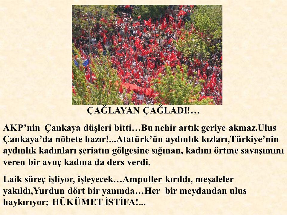 ÇAĞLAYAN ÇAĞLADI!… AKP'nin Çankaya düşleri bitti…Bu nehir artık geriye akmaz.Ulus Çankaya'da nöbete hazır!...Atatürk'ün aydınlık kızları,Türkiye'nin aydınlık kadınları şeriatın gölgesine sığınan, kadını örtme savaşımını veren bir avuç kadına da ders verdi.