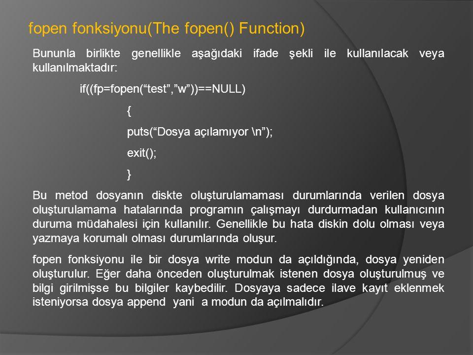 Bununla birlikte genellikle aşağıdaki ifade şekli ile kullanılacak veya kullanılmaktadır: if((fp=fopen( test , w ))==NULL) { puts( Dosya açılamıyor \n ); exit(); } Bu metod dosyanın diskte oluşturulamaması durumlarında verilen dosya oluşturulamama hatalarında programın çalışmayı durdurmadan kullanıcının duruma müdahalesi için kullanılır.
