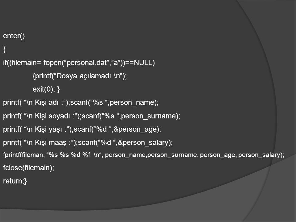 enter() { if((filemain= fopen( personal.dat , a ))==NULL) {printf( Dosya açılamadı \n ); exit(0); } printf( \n Kişi adı : );scanf( %s ,person_name); printf( \n Kişi soyadı : );scanf( %s ,person_surname); printf( \n Kişi yaşı : );scanf( %d ,&person_age); printf( \n Kişi maaş : );scanf( %d ,&person_salary); fprintf(fileman, %s %s %d %f \n , person_name,person_surname, person_age, person_salary); fclose(filemain); return;}