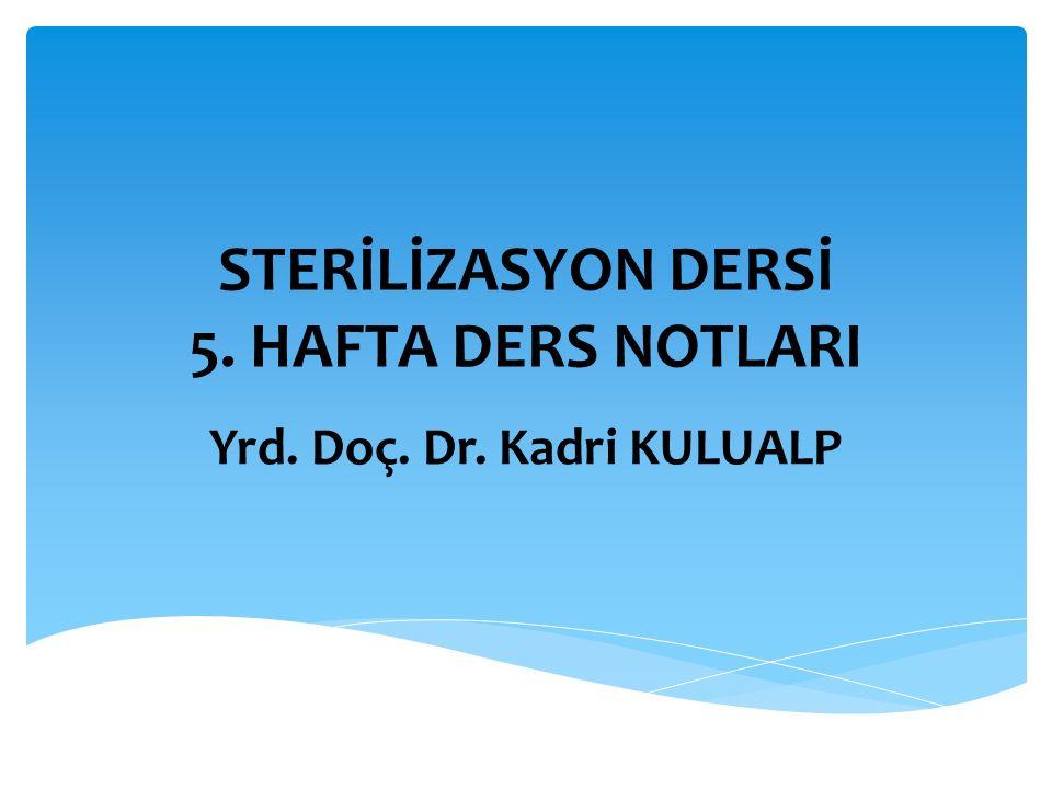 STERİLİZASYON DERSİ 5. HAFTA DERS NOTLARI Yrd. Doç. Dr. Kadri KULUALP