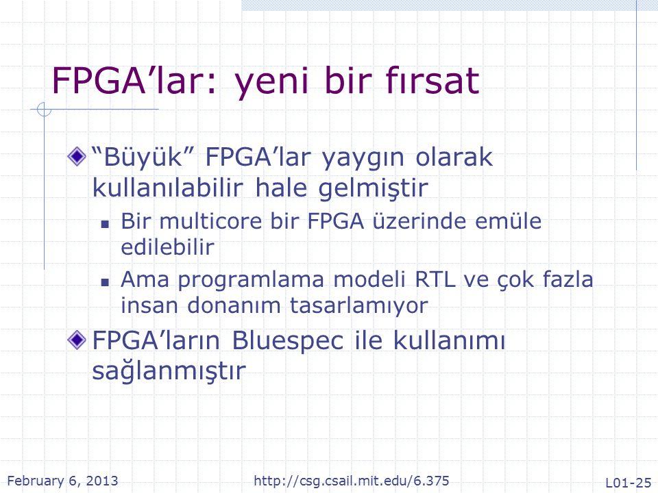 FPGA'lar: yeni bir fırsat Büyük FPGA'lar yaygın olarak kullanılabilir hale gelmiştir Bir multicore bir FPGA üzerinde emüle edilebilir Ama programlama modeli RTL ve çok fazla insan donanım tasarlamıyor FPGA'ların Bluespec ile kullanımı sağlanmıştır February 6, 2013http://csg.csail.mit.edu/6.375 L01-25