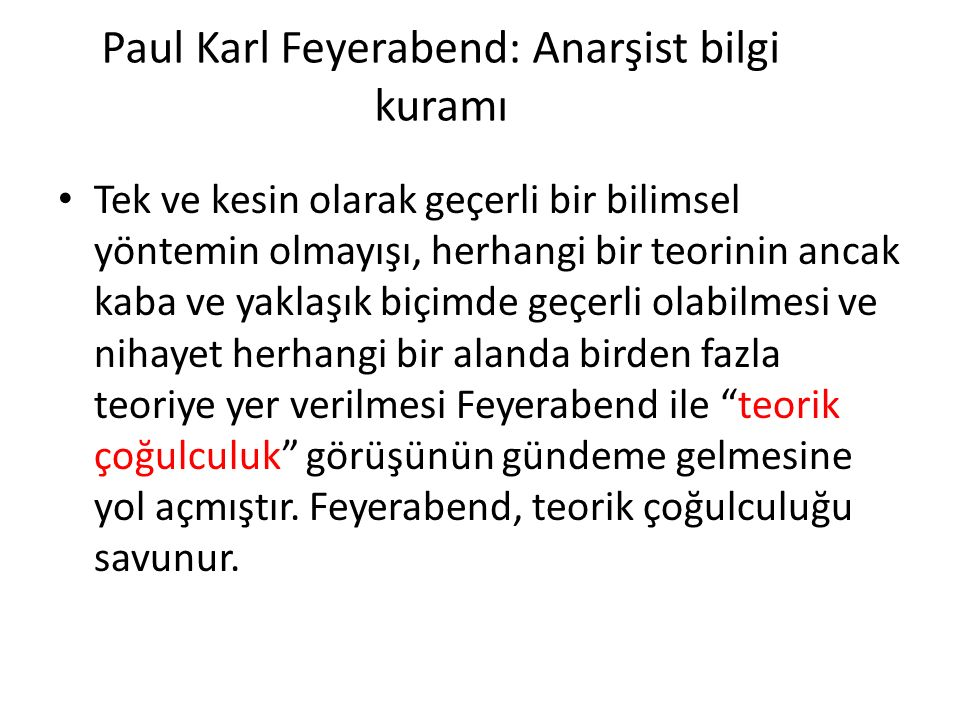 Paul Karl Feyerabend: Anarşist bilgi kuramı Tek ve kesin olarak geçerli bir bilimsel yöntemin olmayışı, herhangi bir teorinin ancak kaba ve yaklaşık biçimde geçerli olabilmesi ve nihayet herhangi bir alanda birden fazla teoriye yer verilmesi Feyerabend ile teorik çoğulculuk görüşünün gündeme gelmesine yol açmıştır.