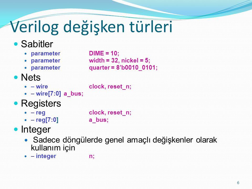 Verilog değişken türleri 6 Sabitler parameter DIME = 10; parameter width = 32, nickel = 5; parameter quarter = 8'b0010_0101; Nets – wire clock, reset_n; – wire[7:0] a_bus; Registers – reg clock, reset_n; – reg[7:0] a_bus; Integer Sadece döngülerde genel amaçlı değişkenler olarak kullanım için – integer n;