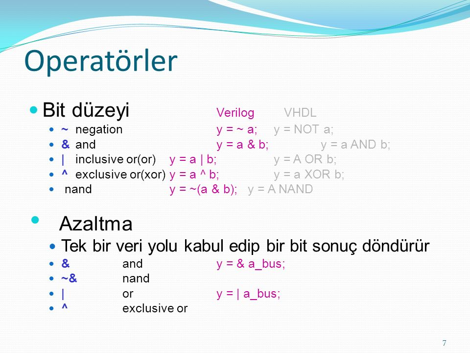Operatörler Bit düzeyi Verilog VHDL ~ negation y = ~ a; y = NOT a; & andy = a & b; y = a AND b; | inclusive or(or)y = a | b; y = A OR b; ^ exclusive o
