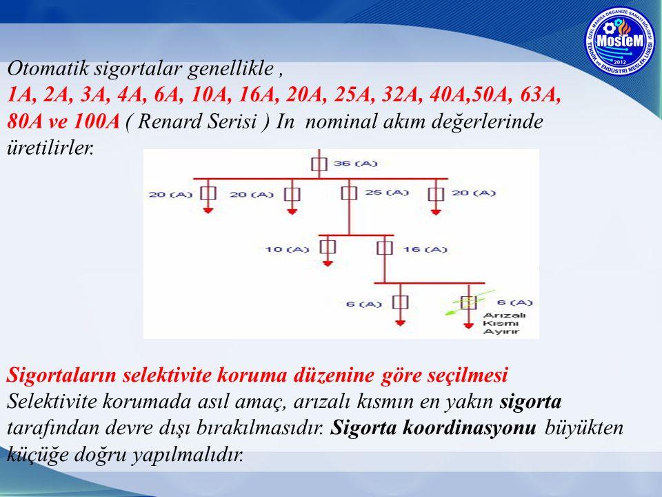 Otomatik sigortalar genellikle, 1A, 2A, 3A, 4A, 6A, 10A, 16A, 20A, 25A, 32A, 40A,50A, 63A, 80A ve 100A ( Renard Serisi ) In nominal akım değerlerinde
