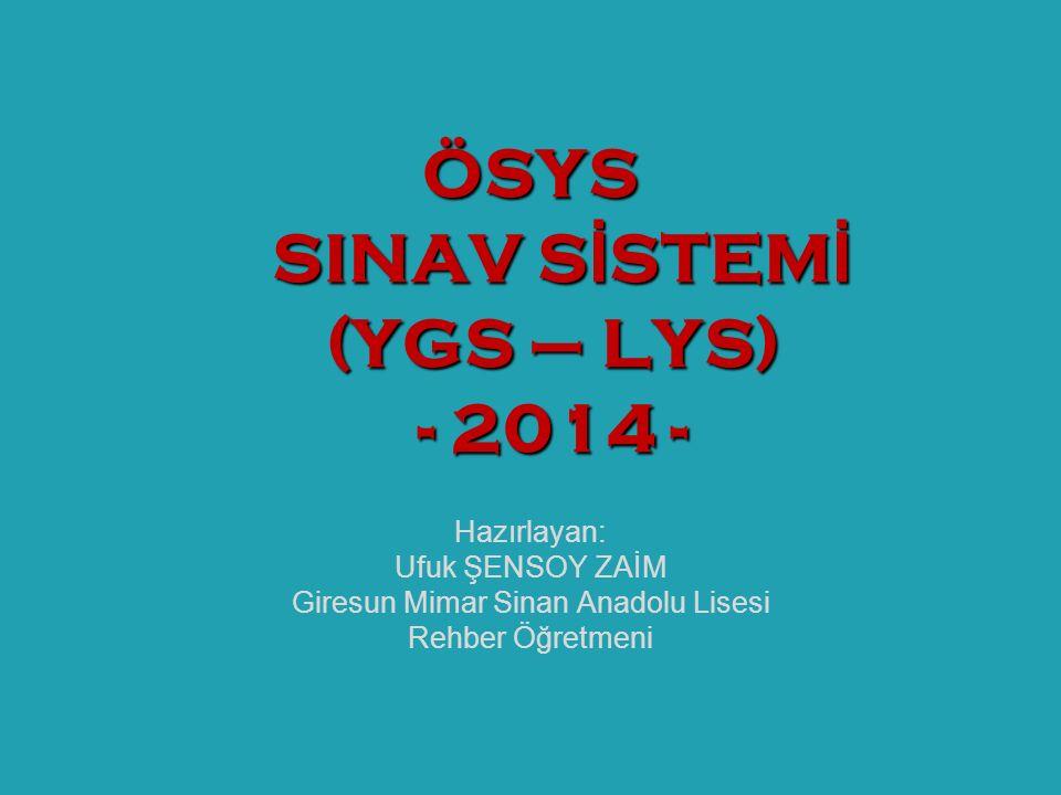 Hazırlayan: Ufuk ŞENSOY ZAİM Giresun Mimar Sinan Anadolu Lisesi Rehber Öğretmeni ÖSYS SINAV S İ STEM İ (YGS – LYS) - 2014 -