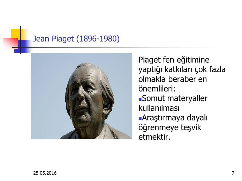 25.05.20167 Jean Piaget (1896-1980) Piaget fen eğitimine yaptığı katkıları çok fazla olmakla beraber en önemlileri: Somut materyaller kullanılması Araştırmaya dayalı öğrenmeye teşvik etmektir.