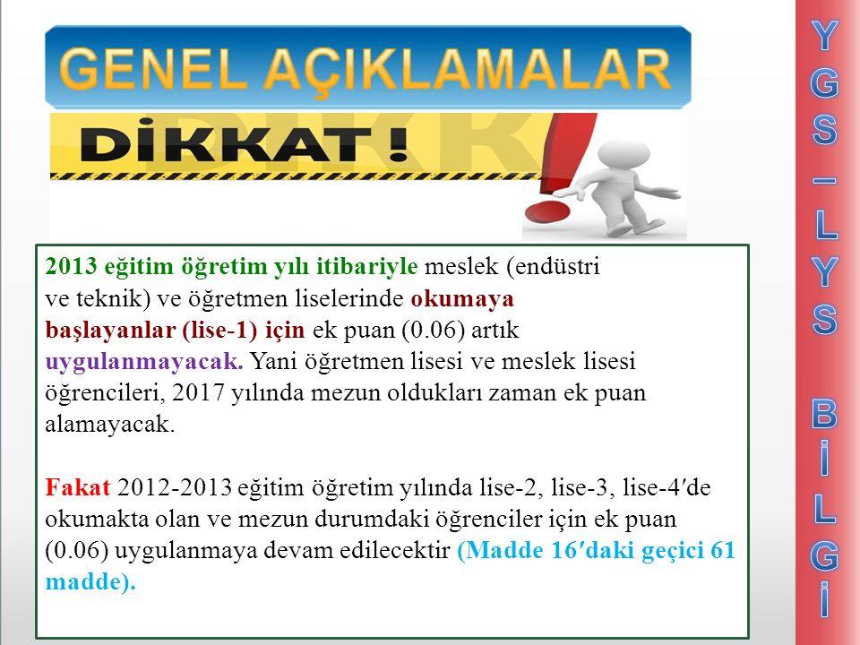 2013 eğitim öğretim yılı itibariyle meslek (endüstri ve teknik) ve öğretmen liselerinde okumaya başlayanlar (lise-1) için ek puan (0.06) artık uygulanmayacak.
