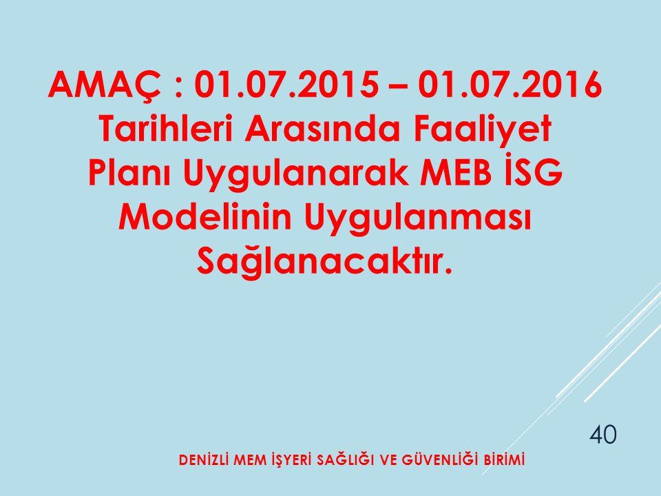 AMAÇ : 01.07.2015 – 01.07.2016 Tarihleri Arasında Faaliyet Planı Uygulanarak MEB İSG Modelinin Uygulanması Sağlanacaktır.