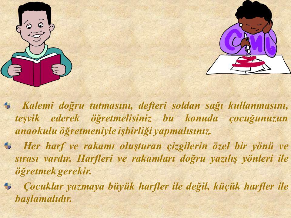 Kalemi doğru tutmasını, defteri soldan sağı kullanmasını, teşvik ederek öğretmelisiniz bu konuda çocuğunuzun anaokulu öğretmeniyle işbirliği yapmalısınız.